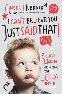 I Can't Believe You Just Said That!: Biblical Wisdom for Taming Your Child's Tongue by Ginger Hubbard