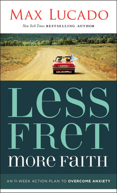 Less Fret, More Faith: An 11-Week Action Plan to Overcome Anxiety by Max Lucado