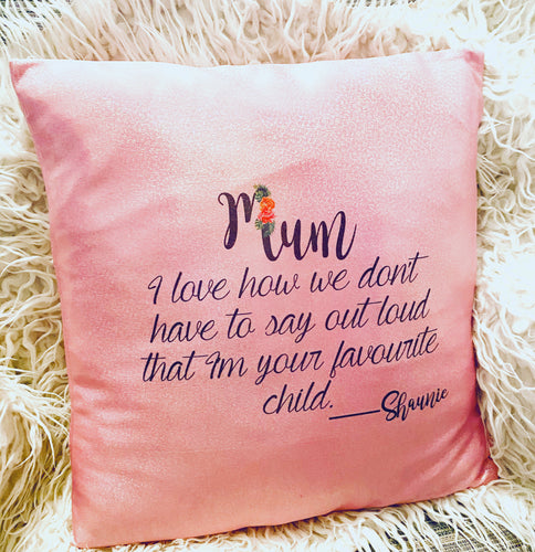 Mum, I love how we don't have to say out loud that I'm your favourite child CUSHION