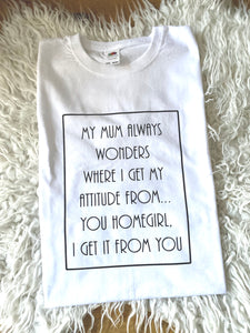 My mum always wonders where I get my attitude T-shirt