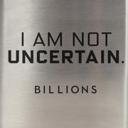 Billions I Am Not Uncertain  Stainless Steel Flask