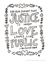 A free coloring sheet for everyone. No coloring sheet or illustration is going to fix racism, obviously, but these words from Dr. Cornel West, Never forget that justice is what love looks like in public, are a good reminder of why we have to fix it. Justice and love for all.