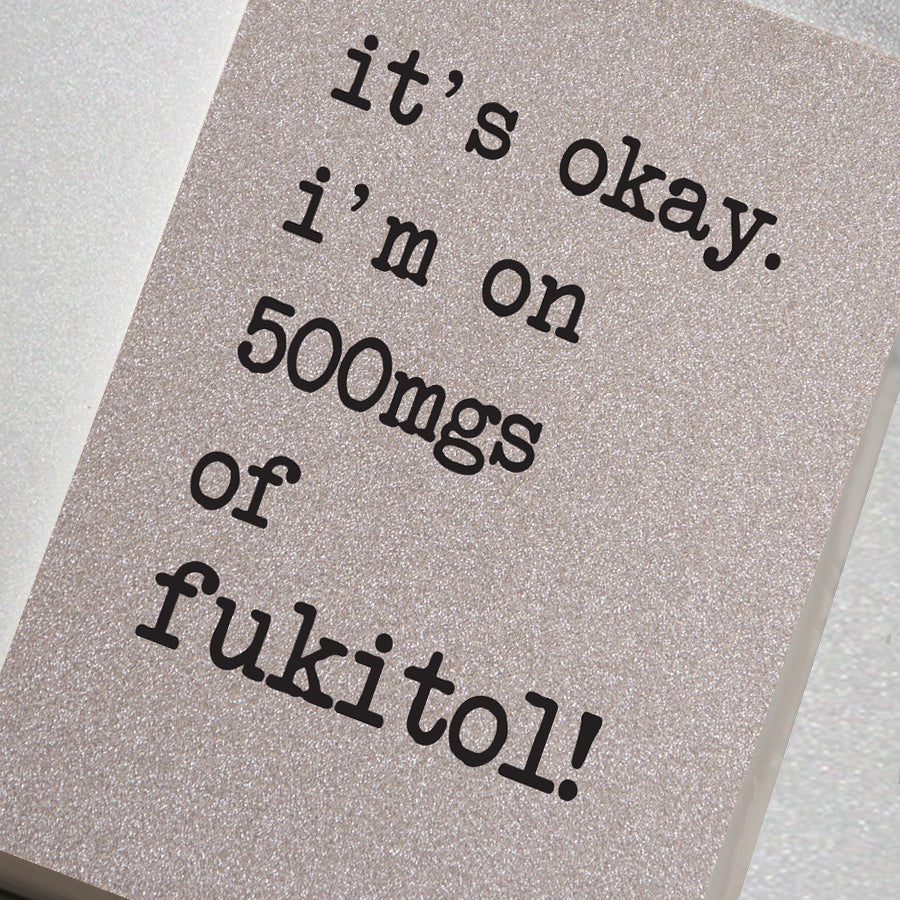 It's Ok, I'm on 500mgs of Fukitol!