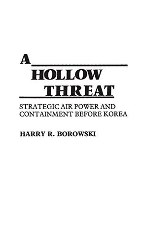 A Hollow Threat: Strategic Air Power And Containment Before Korea (Contributions In Military Studies)