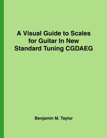 A Visual Guide To Scales For Guitar In New Standard Tuning Cgdaeg: A Reference Text For Classical, Modal, Blues, Jazz And Exotic Scales (Fingerboard ... Scales On Stringed Instruments) (Volume 25)