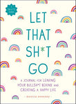 Let That Sh*T Go: A Journal For Leaving Your Bullsh*T Behind And Creating A Happy Life (Zen As F*Ck Journals)