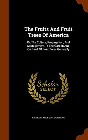 The Fruits And Fruit Trees Of America: Or, The Culture, Propagation, And Management, In The Garden And Orchard, Of Fruit Trees Generally
