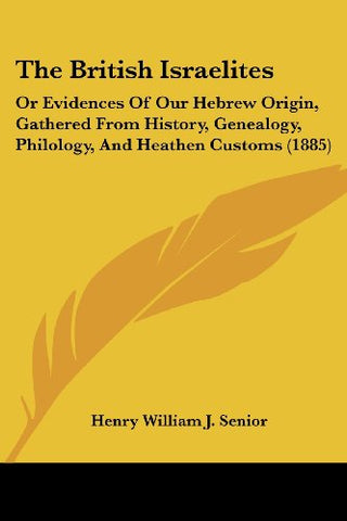The British Israelites: Or Evidences Of Our Hebrew Origin, Gathered From History, Genealogy, Philology, And Heathen Customs (1885)