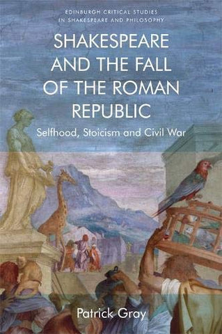 Shakespeare And The Fall Of The Roman Republic: Selfhood, Stoicism And Civil War (Edinburgh Critical Studies In Shakespeare And Philosophy)