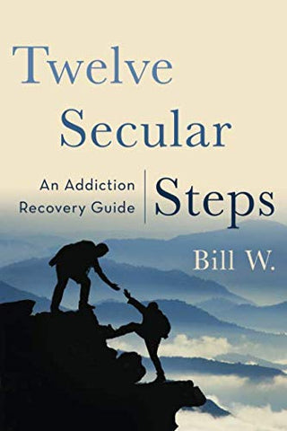 Twelve Secular Steps: An Addiction Recovery Guide