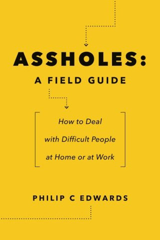 Assholes: A Field Guide: How To Deal With Difficult People    At Home Or At Work
