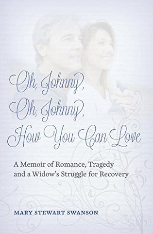 Oh, Johnny, Oh, Johnny, How You Can Love: A Memoir Of Romance, Tragedy And A Widow'S Struggle For Recovery