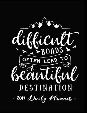2019 Daily Planner - Difficult Roads Often Lead To A Beautiful Destination: 8.5 X 11 , 12 Month Success Planner , 2019 Calendar , Daily, Weekly And ... Journal ,  Increase Productivity , 150 Pages