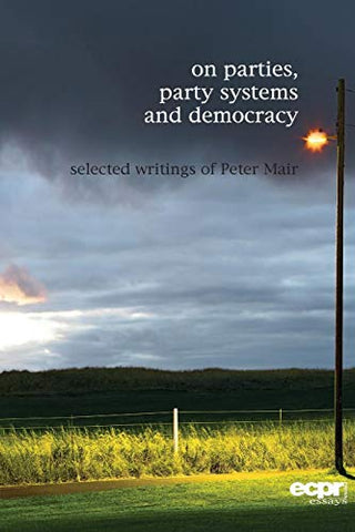 On Parties, Party Systems And Democracy: Selected Writings Of Peter Mair