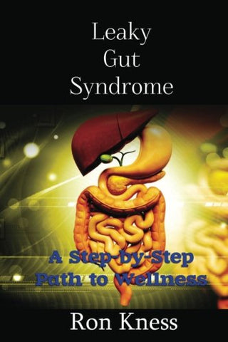 Leaky Gut Syndrome - Could This Be Why You Are Sick?: A Step-By-Step Path To Wellness