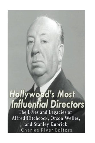 Hollywoods Most Influential Directors: The Lives And Legacies Of Alfred Hitchcock, Orson Welles, And Stanley Kubrick