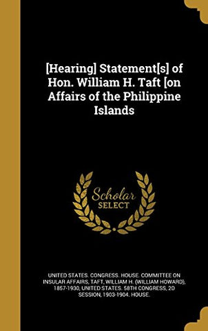 [Hearing] Statement[S] Of Hon. William H. Taft [On Affairs Of The Philippine Islands