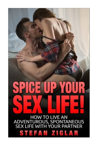 Spice Up Your Sex Life! How To Be Maintain An Awesome Sex Life With Your Partner