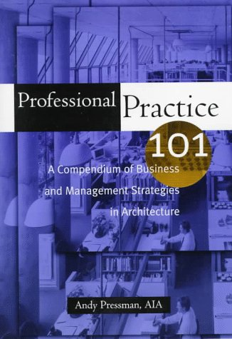 Professional Practice 101: A Compendium Of Business And Management Strategies In Architecture