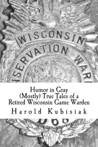 Humor In Gray (Mostly) True Tales Of A Retired Wisconsin Game Warden