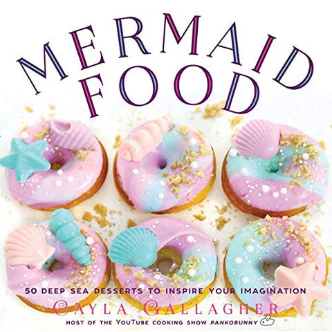 Mermaid Food: 50 Deep Sea Desserts To Inspire Your Imagination