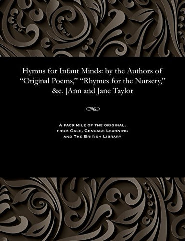 Hymns For Infant Minds: By The Authors Of Original Poems, Rhymes For The Nursery, &C. [Ann And Jane Taylor