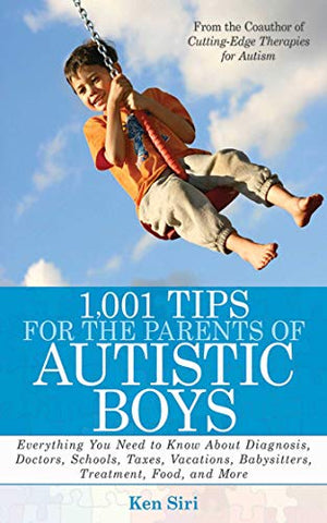 1,001 Tips For The Parents Of Autistic Boys: Everything You Need To Know About Diagnosis, Doctors, Schools, Taxes, Vacations, Babysitters, Treatments, Food, And More