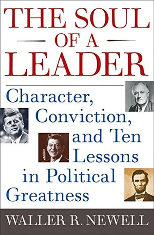 The Soul Of A Leader: Character, Conviction, And Ten Lessons In Political Greatness