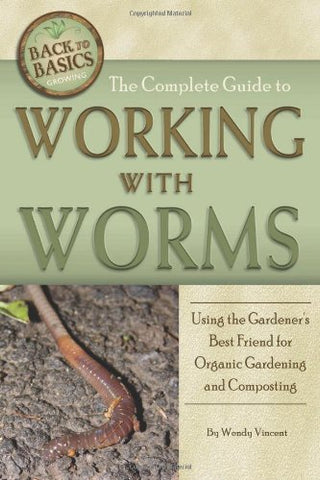 The Complete Guide To Working With Worms: Using The Gardener'S Best Friend For Organic Gardening And Composting (Back To Basics)