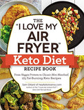 The I Love My Air Fryer Keto Diet Recipe Book: From Veggie Frittata To Classic Mini Meatloaf, 175 Fat-Burning Keto Recipes (I Love My Series)