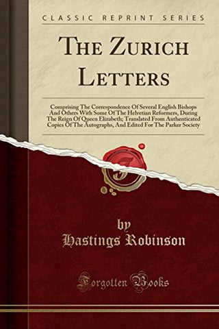 The Zurich Letters: Comprising The Correspondence Of Several English Bishops And Others With Some Of The Helvetian Reformers, During The Reign Of ... Edited For The Parker Society (Latin Edition)