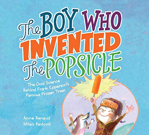 The Boy Who Invented The Popsicle: The Cool Science Behind Frank Epperson'S Famous Frozen Treat