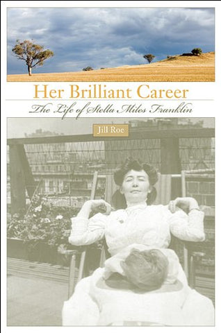 Her Brilliant Career: The Life Of Stella Miles Franklin