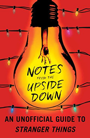 Notes From The Upside Down: An Unofficial Guide To Stranger Things