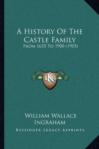 A History Of The Castle Family: From 1635 To 1900 (1903)