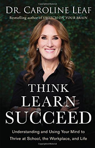 Think, Learn, Succeed: Understanding And Using Your Mind To Thrive At School, The Workplace, And Life