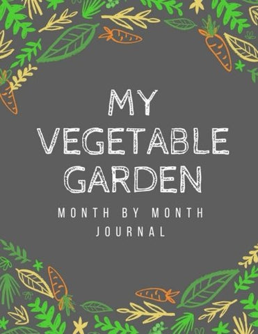 My Vegetable Garden: Month By Month Journal: A Place To Organize, Plan, Record, And Dream About Your Vegetable Garden