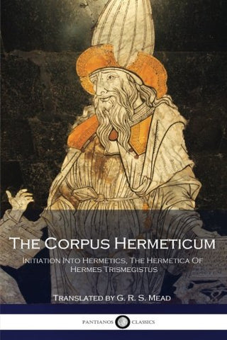 The Corpus Hermeticum: Initiation Into Hermetics, The Hermetica Of Hermes Trismegistus