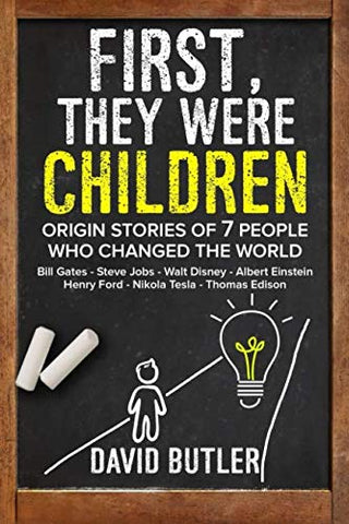 First, They Were Children: Origin Stories Of 7 People Who Changed The World: Bill Gates - Steve Jobs - Walt Disney - Albert Einstein - Henry Ford - Nikola Tesla - Thomas Edison