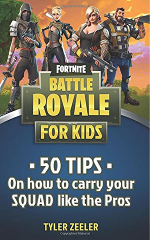 Fortnite Battle Royale Guide For Kids: 50 Tips On How To Carry Your Squad Like The Pros