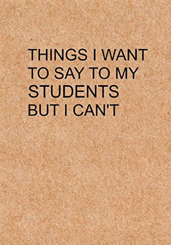 Things I Want To Say To My Students But I Can'T: Notebook, Funny Quote Journal With Simple Brown Cover - Humorous Funny Teacher Gag Gift