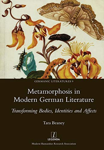 Metamorphosis In Modern German Literature: Transforming Bodies, Identities And Affects (Germanic Literatures)