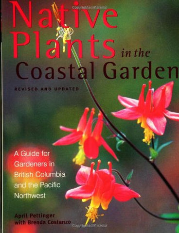 Native Plants In The Coastal Gardens: A Guide For Gardeners In British Columbia And The Pacific Northwest