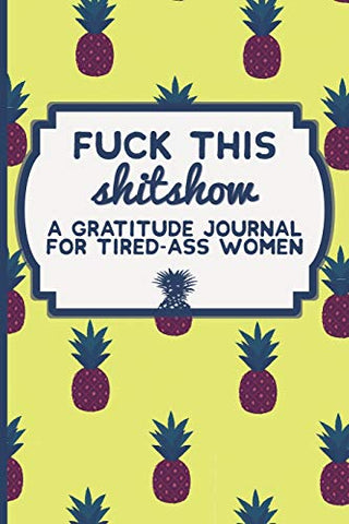 Fuck This Shit Show: A Gratitude Journal For Tired-Ass Women: Funny Swearing Gifts | Gag Gifts For Women | Small Gifts For Sisters And Best Friends (Cuss Words Make Me Happy) (Volume 1)