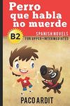 Spanish Novels: Perro Que Habla No Muerde (Spanish Novels For Upper-Intermediates - B2)