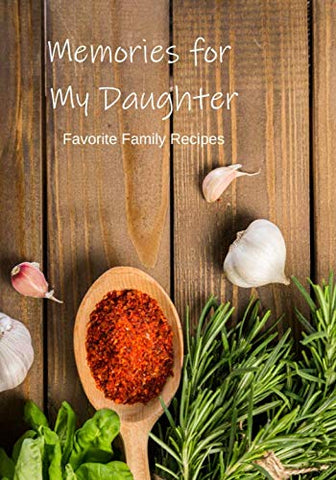Memories For My Daughter: Our Favorite Family Recipes