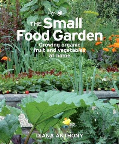 The Small Food Garden: Growing Organic Fruit And Vegetables At Home