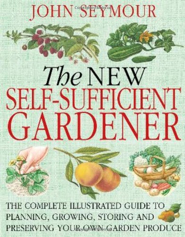 The New Self-Sufficient Gardener: The Complete Illustrated Guide To Planning, Growing, Storing And Preserving Your Own Garden Produce