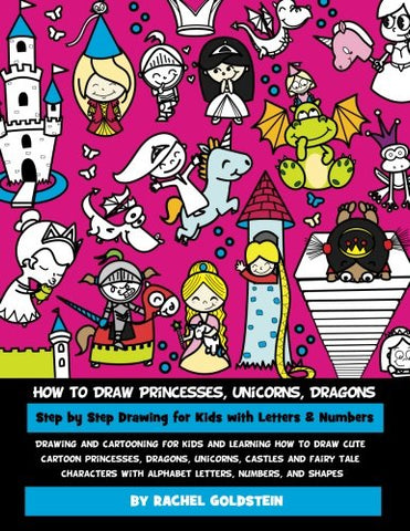 How To Draw Princesses, Unicorns, Dragons Step By Step Drawing For Kids With Letters & Numbers: Drawing And Cartooning For Kids And Learning How To ... Letters, Numbers, And Shapes (Volume 11)