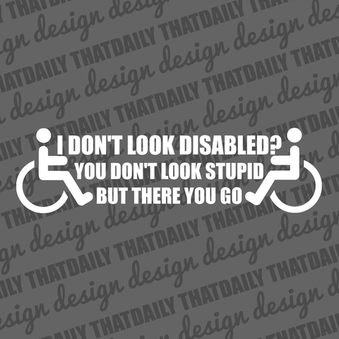 I Don't Look Disabled, You Don't Look Stupid